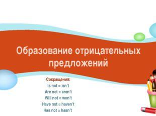Образование отрицательных предложений Сокращения: Is not = isn't Are not = ar