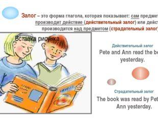 Залог – это форма глагола, которая показывает: сам предмет или лицо производи