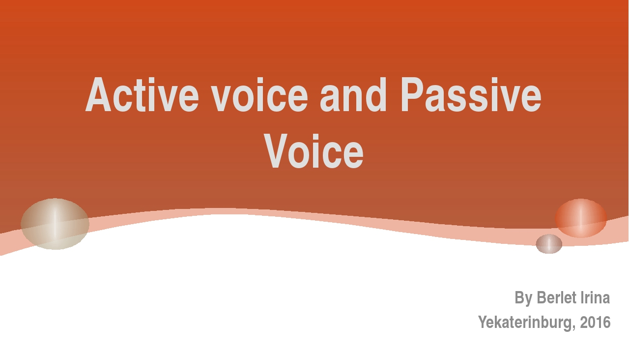 Active voice and Passive Voice By Berlet Irina Yekaterinburg, 2016
