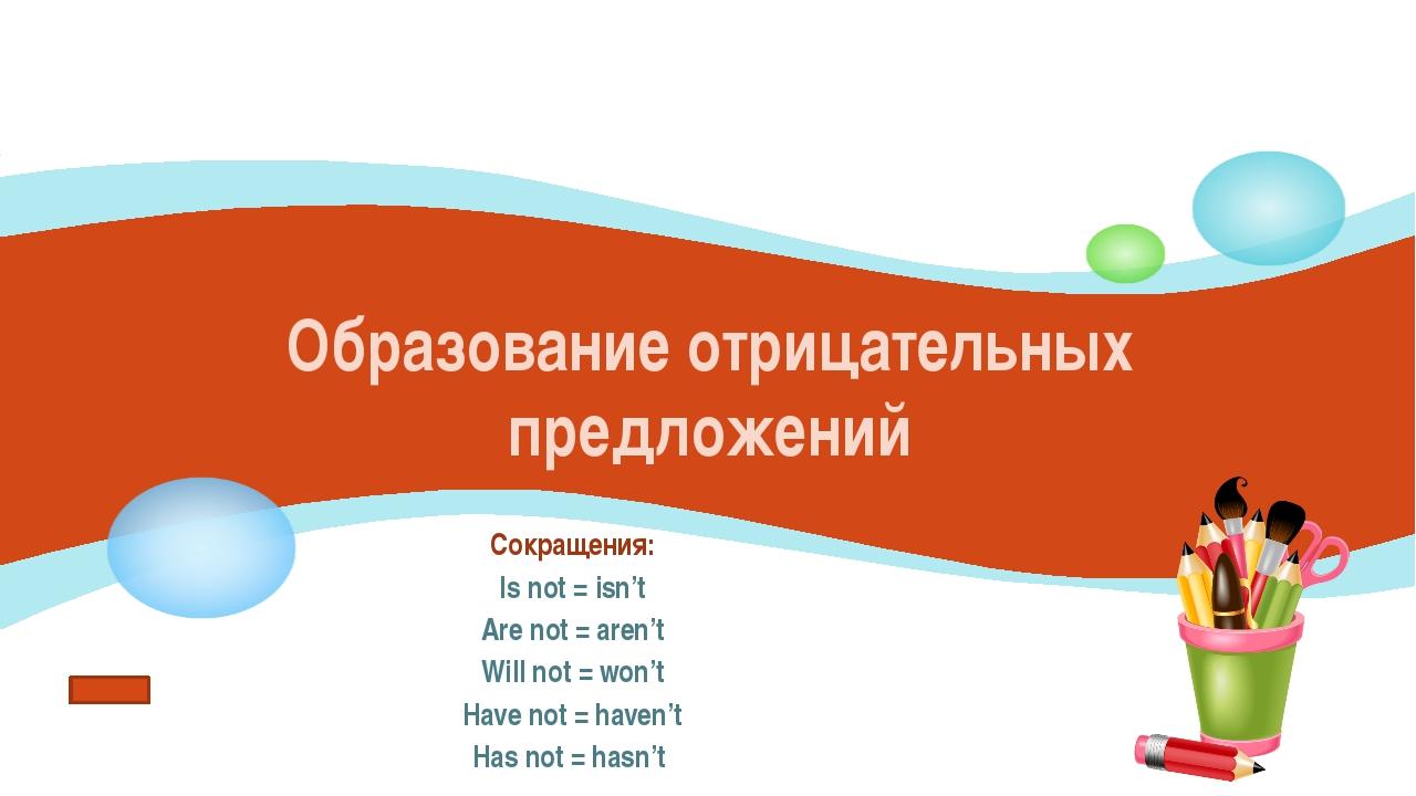 Образование отрицательных предложений Сокращения: Is not = isn't Are not = ar...