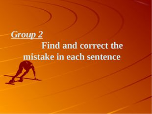 Group 2 Find and correct the mistake in each sentence