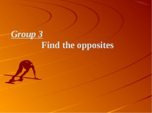 Group 3 Find the opposites
