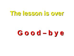 The lesson is over  G o o d – b y e