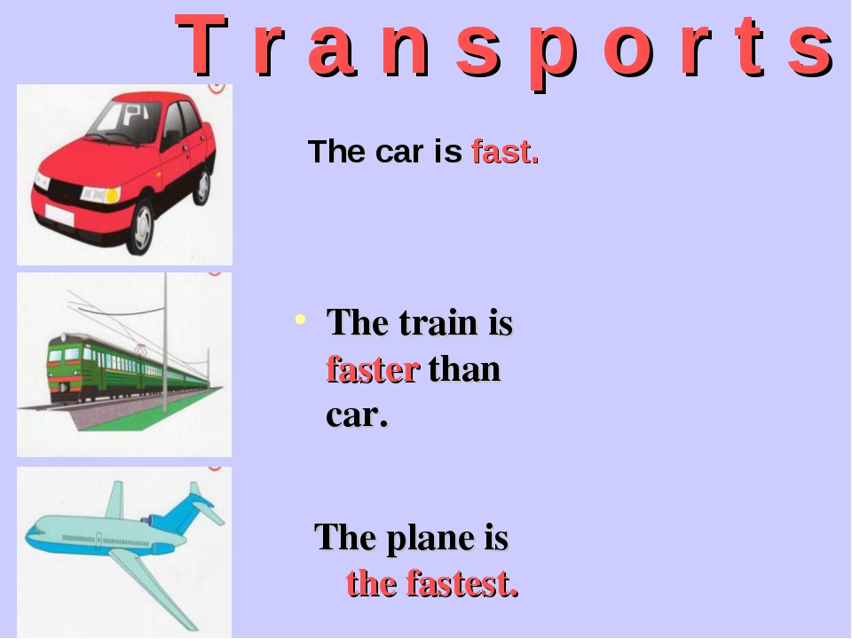 T r a n s p o r t s The car is fast. The plane is the fastest. The train is f...