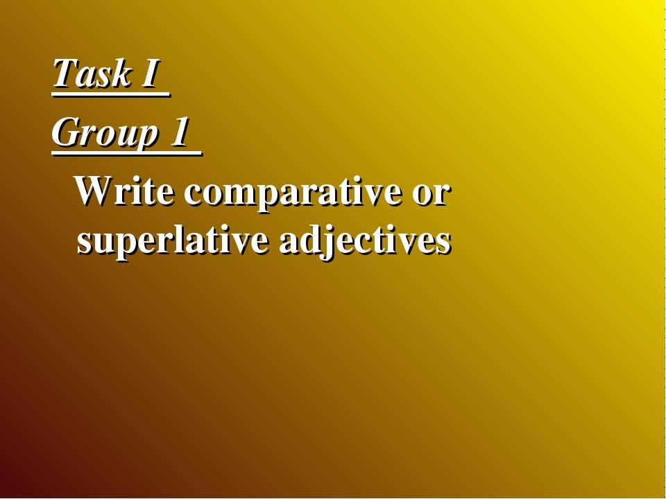 Task I Group 1 Write comparative or superlative adjectives