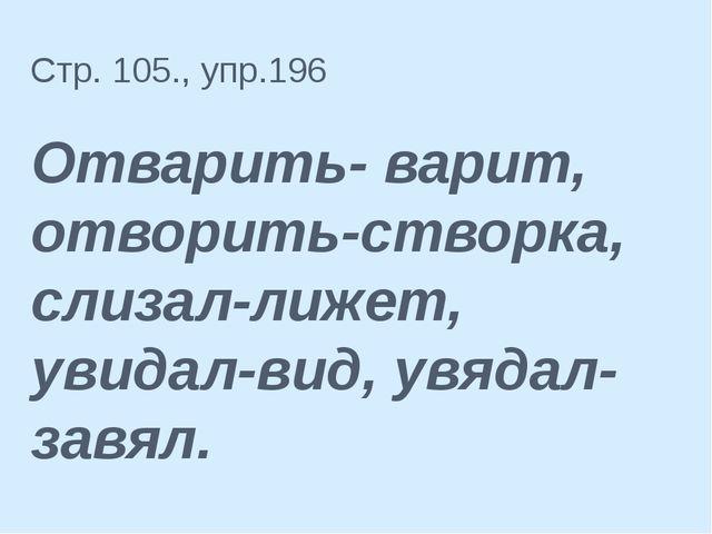 Стр. 105., упр.196 Отварить- варит, отворить-створка, слизал-лижет, увидал-ви...