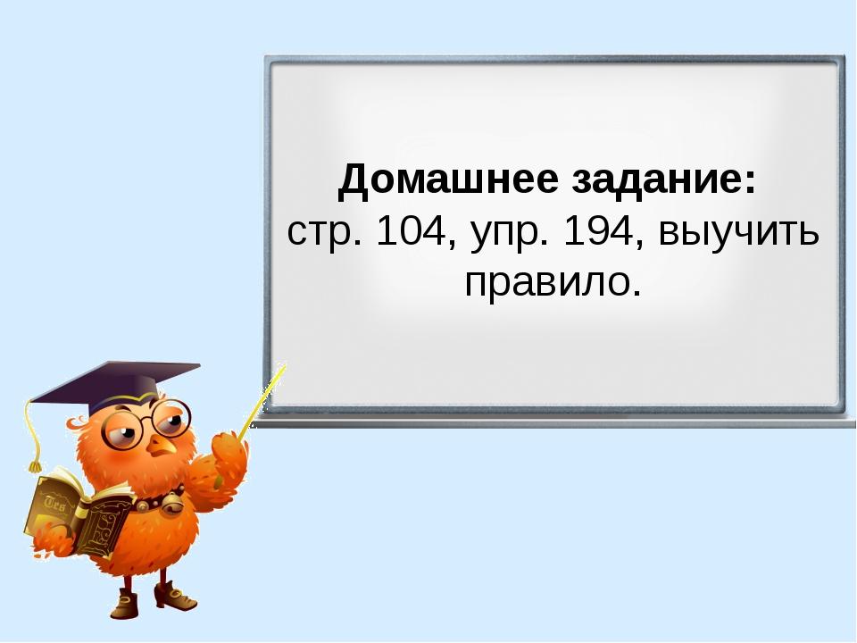 Домашнее задание: стр. 104, упр. 194, выучить правило.