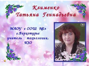 МАОУ « ООШ №2» г.Верхотурье учитель технологии, ИЗО Клименко Татьяна Геннадье