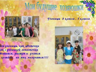 Мои ученицы, как цветочки Как с росинкой лепесточки Светятся, растут и учатся