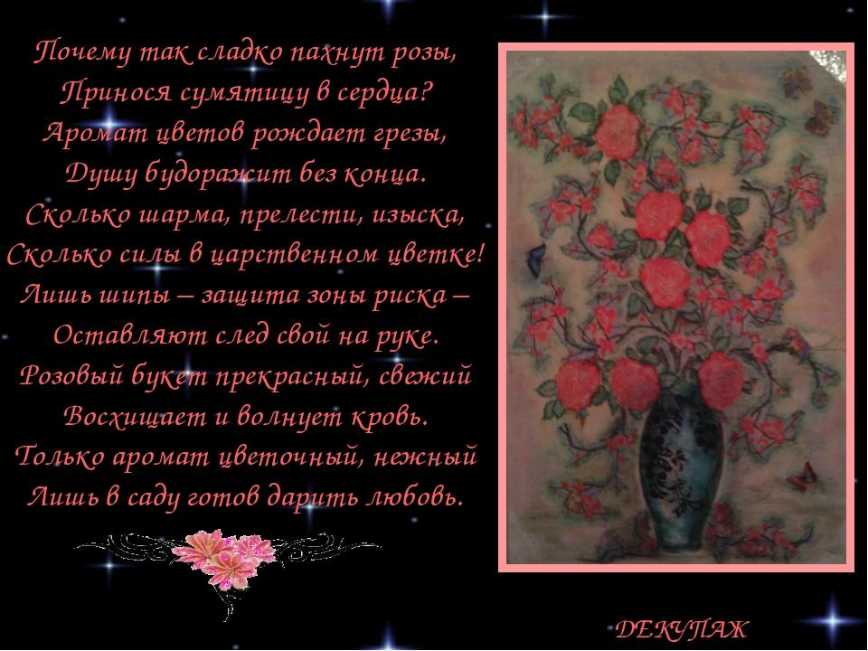 ДЕКУПАЖ Почему так сладко пахнут розы, Принося сумятицу в сердца? Аромат цвет...