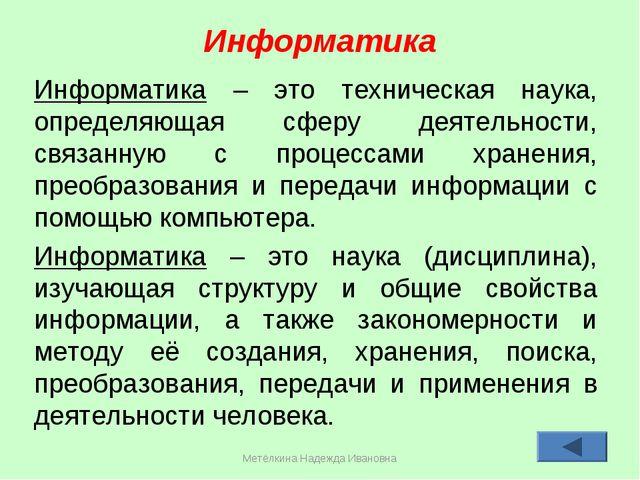 Метёлкина Надежда Ивановна * Информатика Информатика – это техническая наука,...