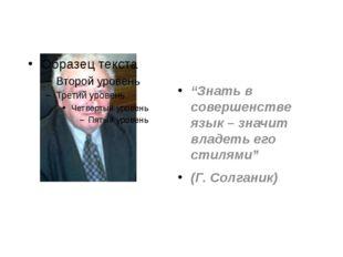 """""""Знать в совершенстве язык – значит владеть его стилями"""" (Г. Солганик)"""