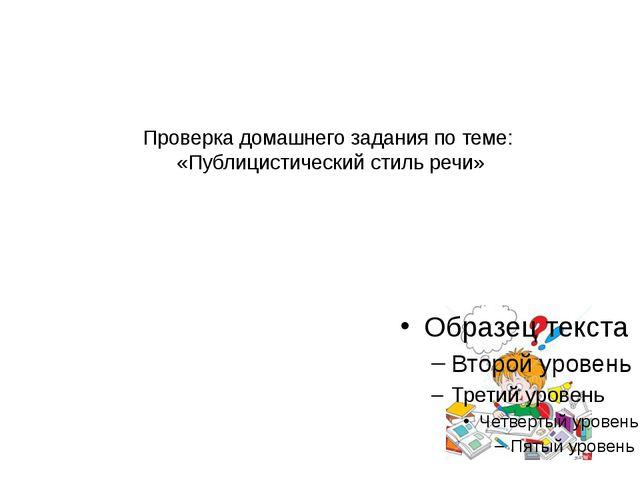 Проверка домашнего задания по теме: «Публицистический стиль речи»