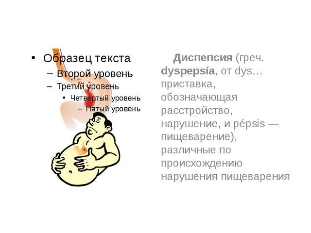 Диспепсия (греч. dyspepsía, от dys… приставка, обозначающая расстройство, на...