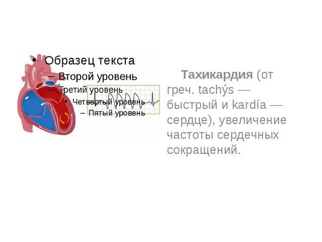 Тахикардия (от греч. tachýs — быстрый и kardía — сердце), увеличение частоты...