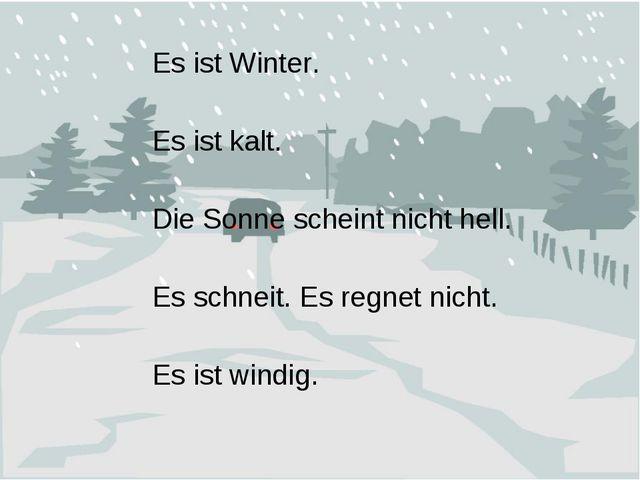 Es ist Winter. Es ist kalt. Die Sonne scheint nicht hell. Es schneit. Es regn...