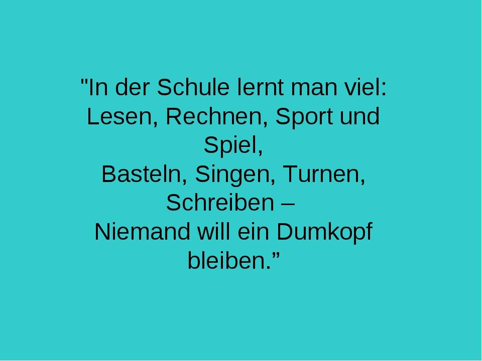 """""""In der Schule lernt man viel: Lesen, Rechnen, Sport und Spiel, Basteln, Sing..."""