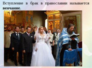 Вступление в брак в православии называется венчание.