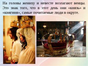 На головы жениху и невесте возлагают венцы. Это знак того, что в этот день он