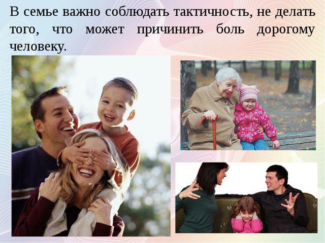 В семье важно соблюдать тактичность, не делать того, что может причинить боль...