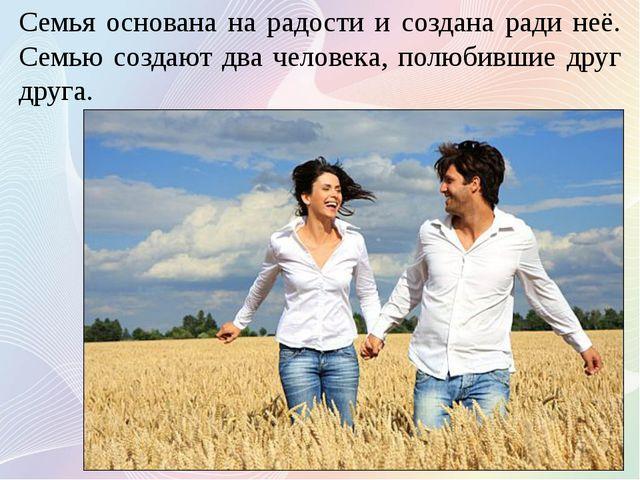 Семья основана на радости и создана ради неё. Семью создают два человека, пол...