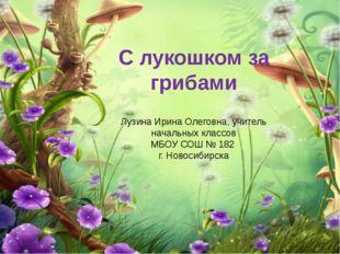 С лукошком за грибами Лузина Ирина Олеговна, учитель начальных классов МБОУ С