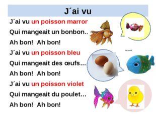 J´ai vu J´ai vu un poisson marron Qui mangeait un bonbon… Ah bon! Ah bon! J´a
