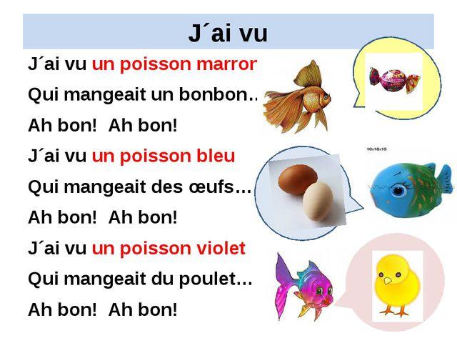 J´ai vu J´ai vu un poisson marron Qui mangeait un bonbon… Ah bon! Ah bon! J´a...