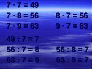 7 ∙ 7 = 49 7 ∙ 8 = 56 8 ∙ 7 = 56 7 ∙ 9 = 63 9 ∙ 7 = 63 49 : 7 = 7 56 : 7 = 8
