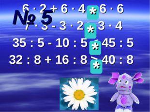 6 ∙ 2 + 6 ∙ 4 = 6 ∙ 6 7 ∙ 3 - 3 ∙ 2 > 3 ∙ 4 35 : 5 - 10 : 5 < 45 : 5 32 : 8 +