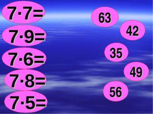 7∙7= 63 7∙9= 42 7∙6= 35 7∙8= 49 7∙5= 56