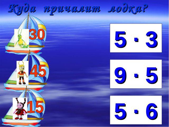 Куда причалит лодка? 5 ∙ 6 9 ∙ 5 5 ∙ 3