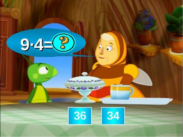 9∙4=36 36 34
