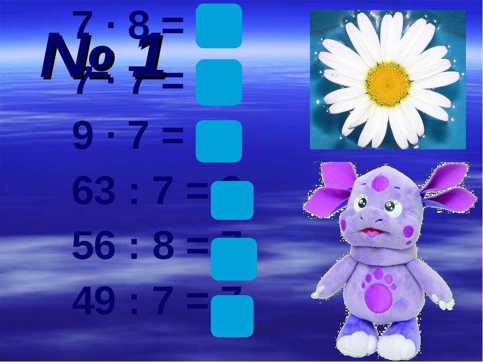 7 ∙ 8 = 56 7 ∙ 7 = 49 9 ∙ 7 = 63 63 : 7 = 9 56 : 8 = 7 49 : 7 = 7 № 1