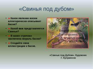 «Свинья под дубом» ►Какое явление жизни аллегорически описывает басня? ►Какой