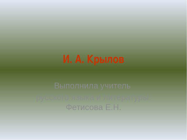 И. А. Крылов Выполнила учитель русского языка и литературы: Фетисова Е.Н.