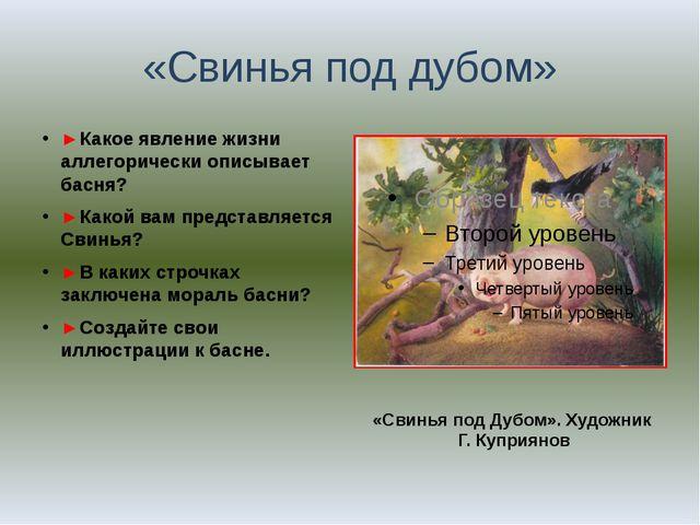 «Свинья под дубом» ►Какое явление жизни аллегорически описывает басня? ►Какой...