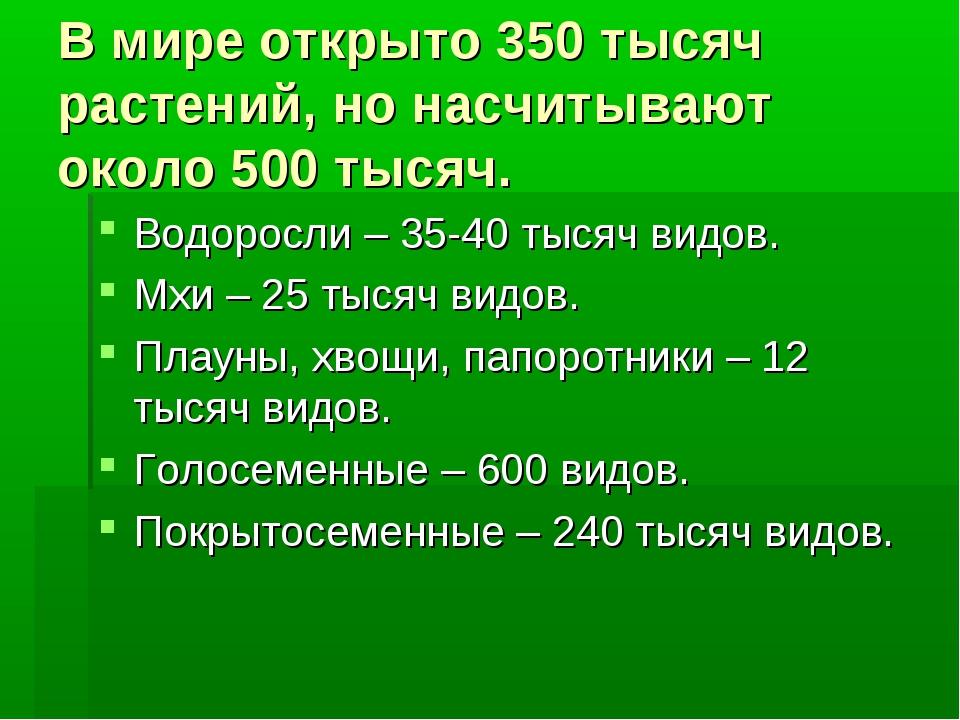 В мире открыто 350 тысяч растений, но насчитывают около 500 тысяч. Водоросли...