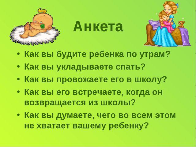 Анкета Как вы будите ребенка по утрам? Как вы укладываете спать? Как вы прово...