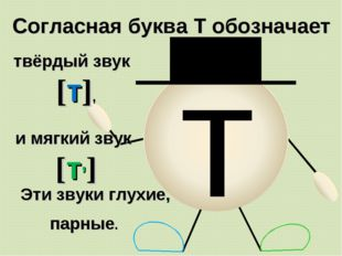 т Согласная буква Т обозначает твёрдый звук [т], Эти звуки глухие, парные. и