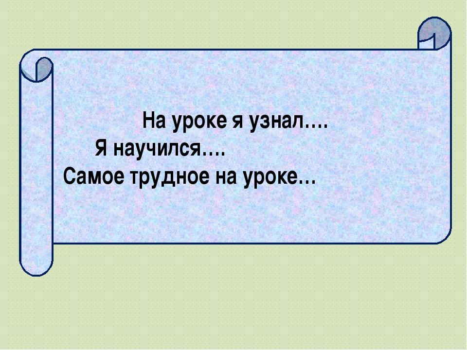 На уроке я узнал…. Я научился…. Самое трудное на уроке…