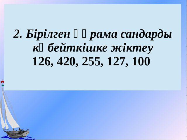 2.Бірілгенқұрама сандардыкөбейткішке жіктеу 126, 420, 255, 127, 100