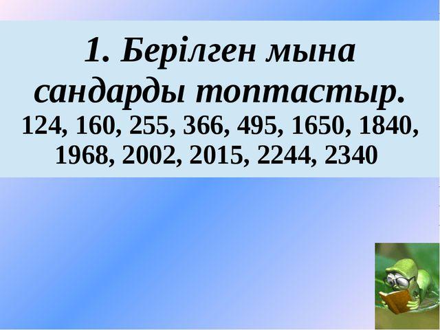 1.Берілгенмынасандардытоптастыр. 124, 160, 255, 366, 495, 1650, 1840, 1968, 2...
