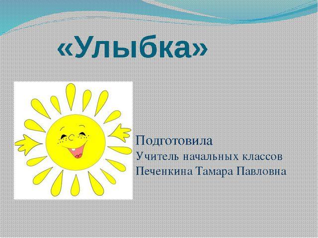 «Улыбка» Подготовила Учитель начальных классов Печенкина Тамара Павловна