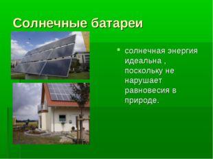 Солнечные батареи солнечная энергия идеальна , поскольку не нарушает равновес