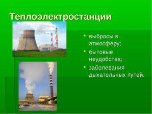 Теплоэлектростанции выбросы в атмосферу; бытовые неудобства; заболевания дыха