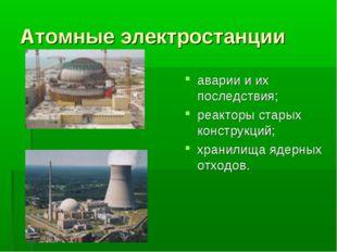 Атомные электростанции аварии и их последствия; реакторы старых конструкций;