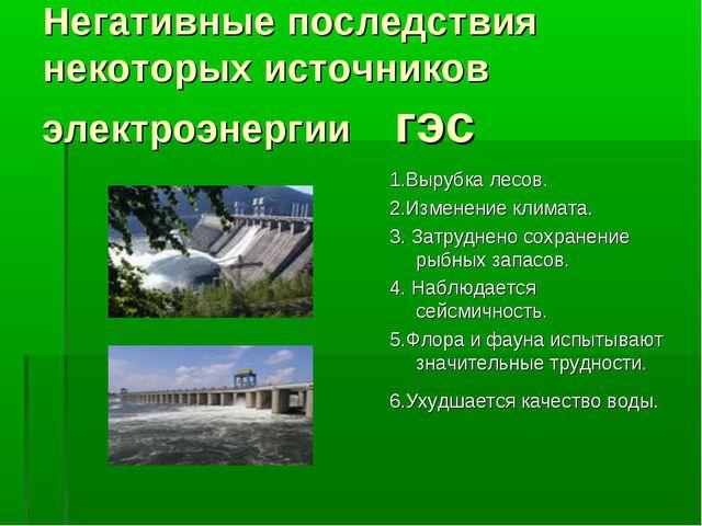 Негативные последствия некоторых источников электроэнергии гэс 1.Вырубка лесо...