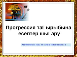 Прогрессия тақырыбына есептер шығару Математика пәнінің мұғалімі:Имангалиева