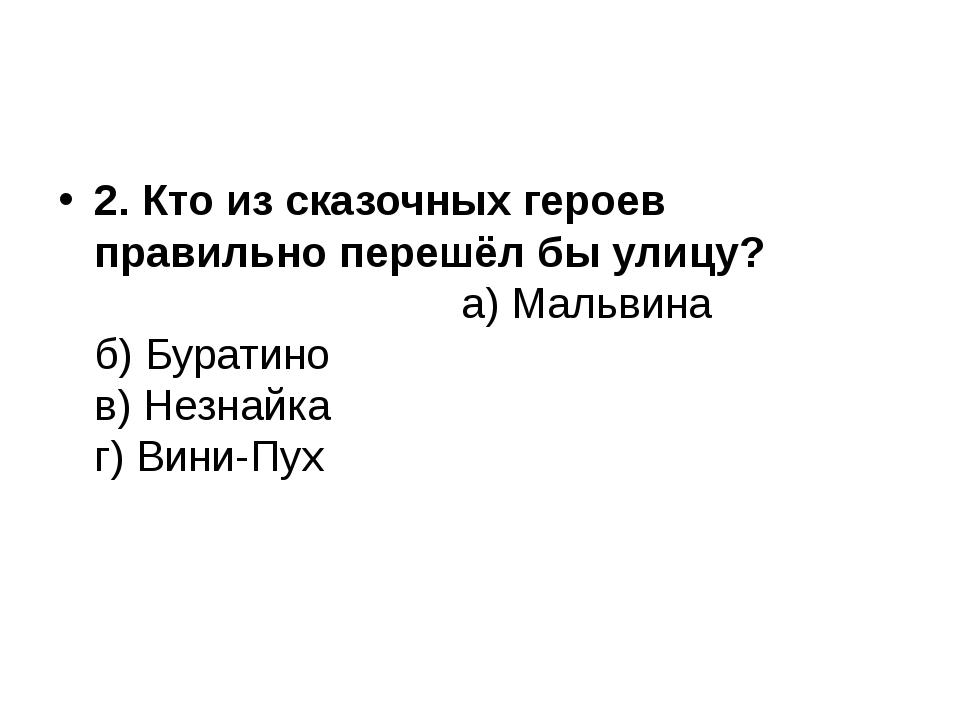 2. Кто из сказочных героев правильно перешёл бы улицу? а) Мальвина б) Бурати...